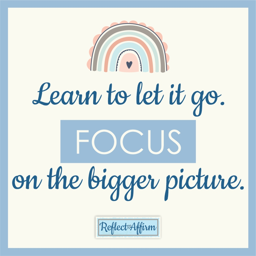 It is important to learn how to let go of small things. Focus on the bigger picture, and learn to let go. Reflect Affirm.