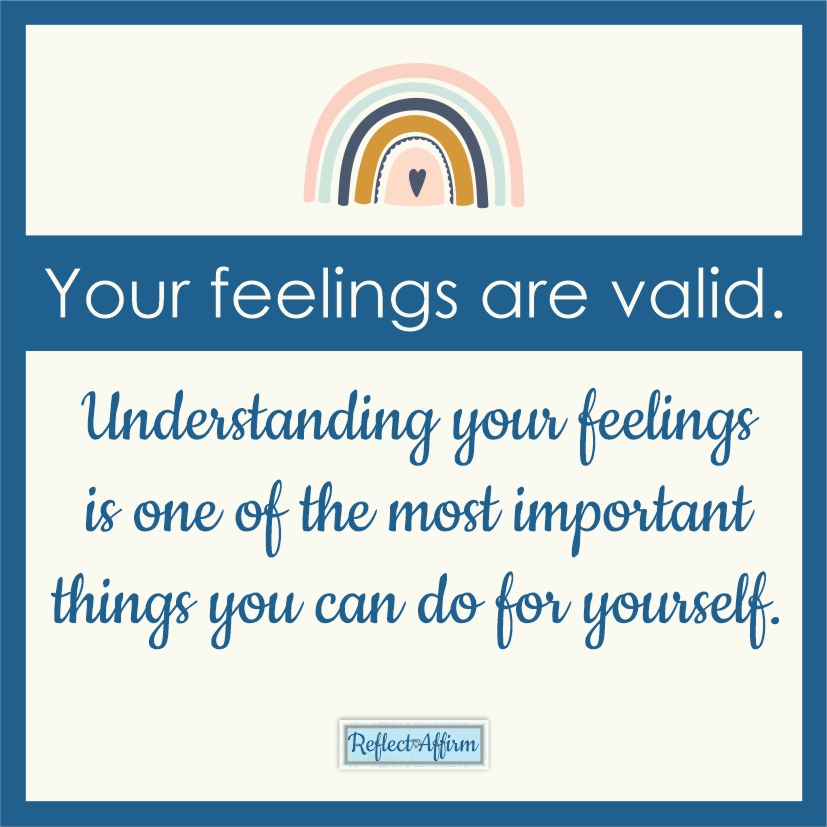 Your feelings are valid. This is a skill that takes practice, but can have a huge effect on how you live your life. - Reflect Affirm