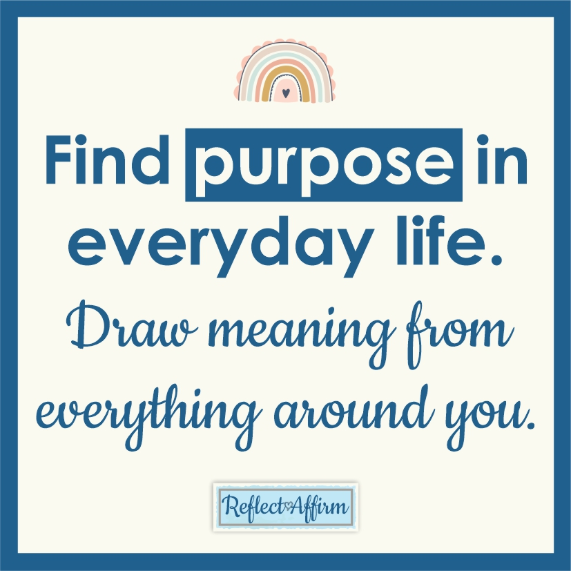 Try finding purpose in everyday life, so that you can experience what it feels like to draw meaning from everything around you.